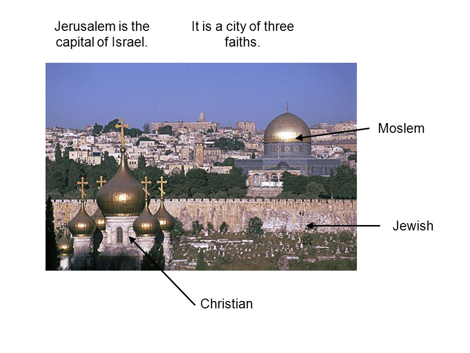 Jerusalem is the capital of Israel. It is a city of three faiths.