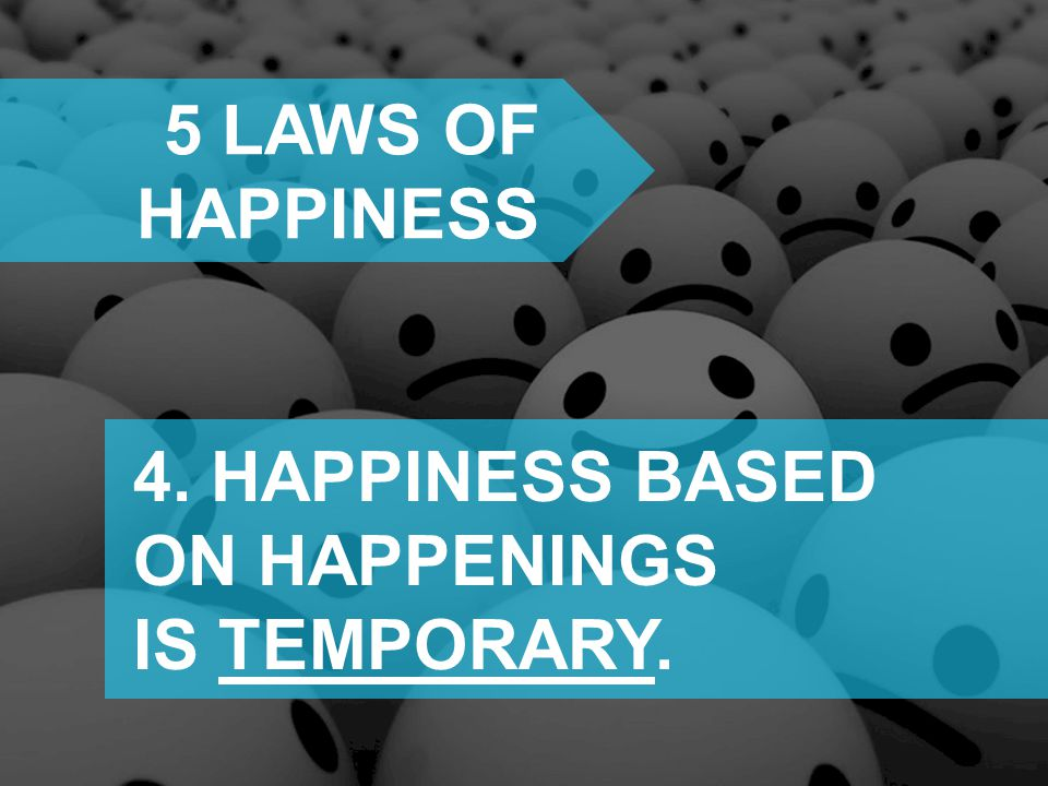 5 laws of happiness 4. HAPPINESS BASED ON HAPPENINGS IS TEMPORARY.