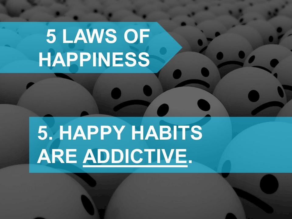 5 laws of happiness 5. HAPPY HABITS ARE ADDICTIVE.