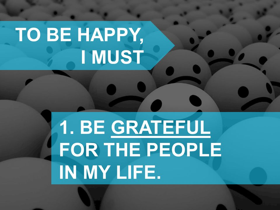 TO BE HAPPY, I MUST 1. BE GRATEFUL FOR THE PEOPLE IN MY LIFE.