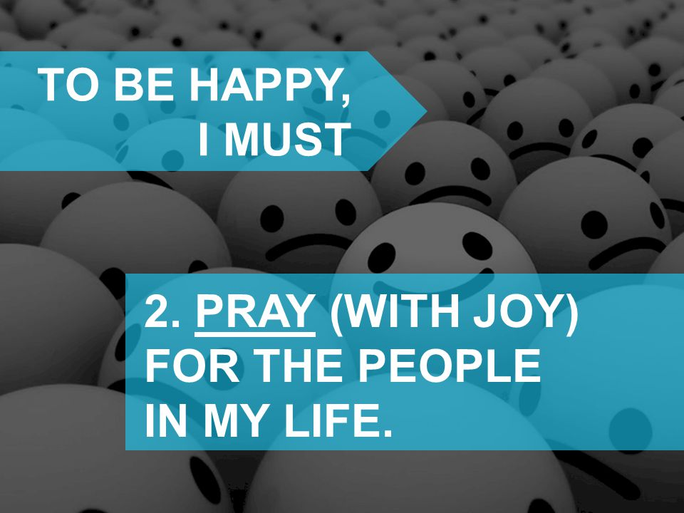 TO BE HAPPY, I MUST 2. PRAY (WITH JOY) FOR THE PEOPLE IN MY LIFE.