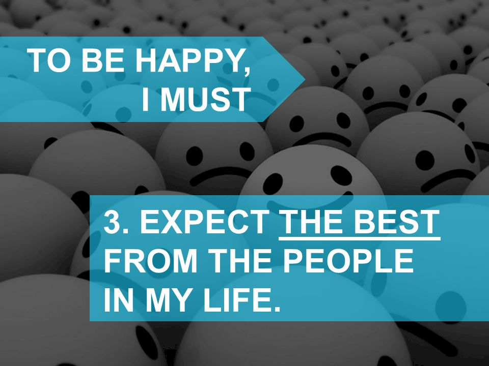 TO BE HAPPY, I MUST 3. EXPECT THE BEST FROM THE PEOPLE IN MY LIFE.