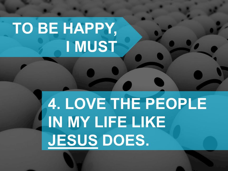 TO BE HAPPY, I MUST 4. LOVE THE PEOPLE IN MY LIFE LIKE JESUS DOES.