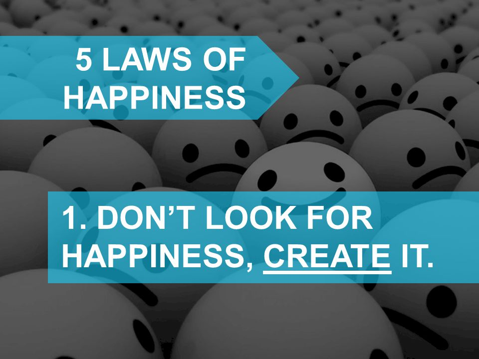 5 laws of happiness 1. DON'T LOOK FOR HAPPINESS, CREATE IT.