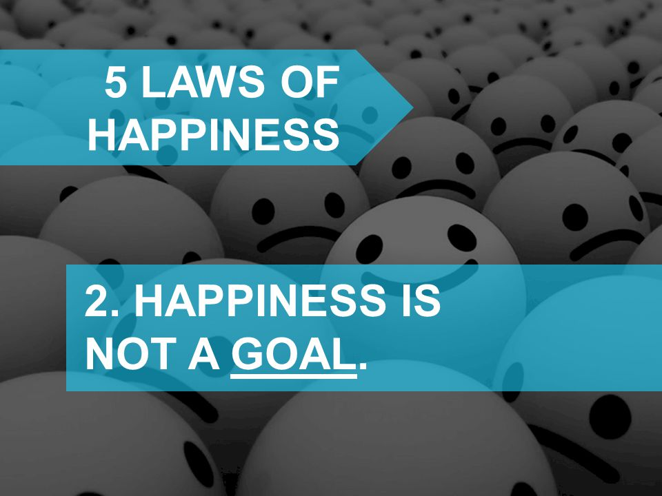 5 laws of happiness 2. HAPPINESS IS NOT A GOAL.