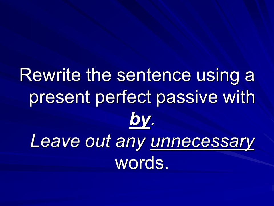 Rewrite the sentence using a present perfect passive with by