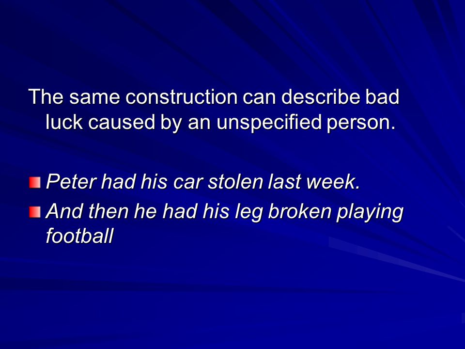 The same construction can describe bad luck caused by an unspecified person.