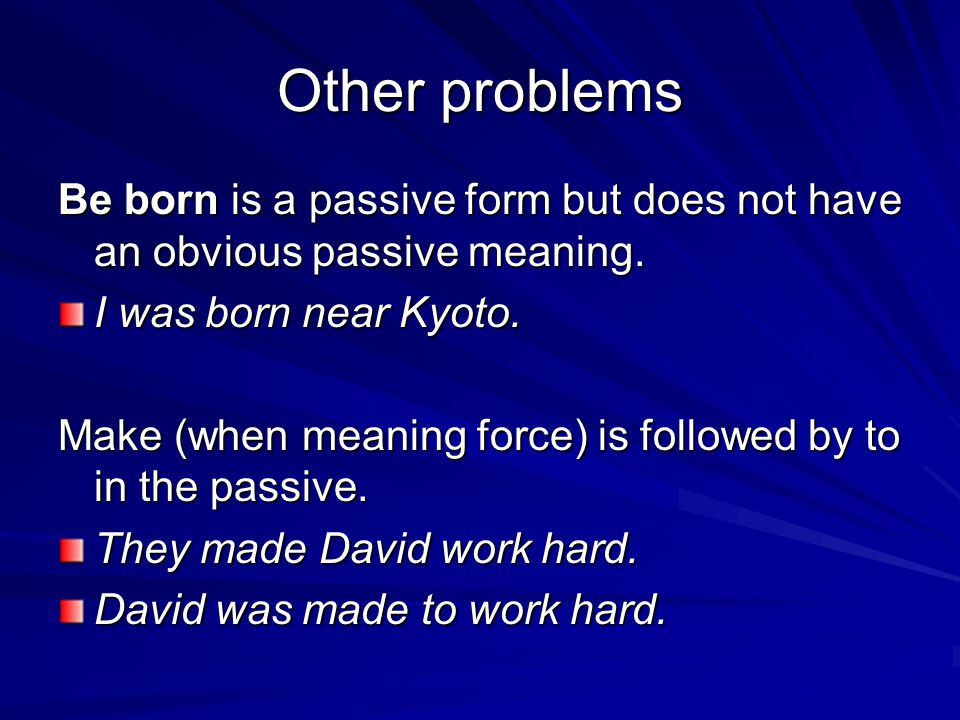 Other problems Be born is a passive form but does not have an obvious passive meaning. I was born near Kyoto.