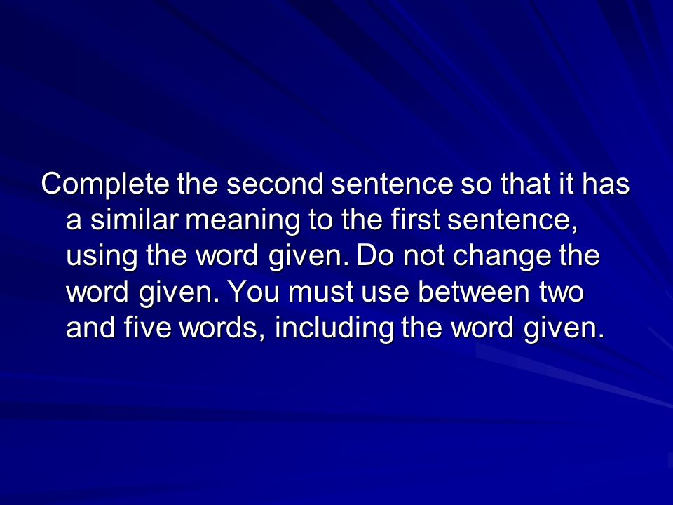 Complete the second sentence so that it has a similar meaning to the first sentence, using the word given.
