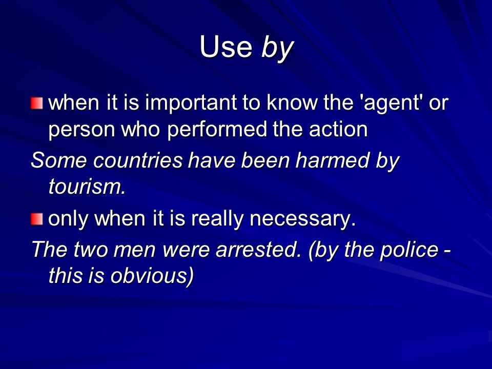 Use by when it is important to know the agent or person who performed the action. Some countries have been harmed by tourism.
