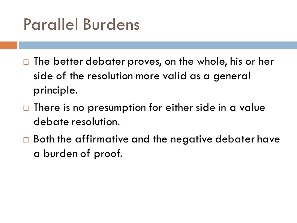Parallel Burdens The better debater proves, on the whole, his or her side of the resolution more valid as a general principle.