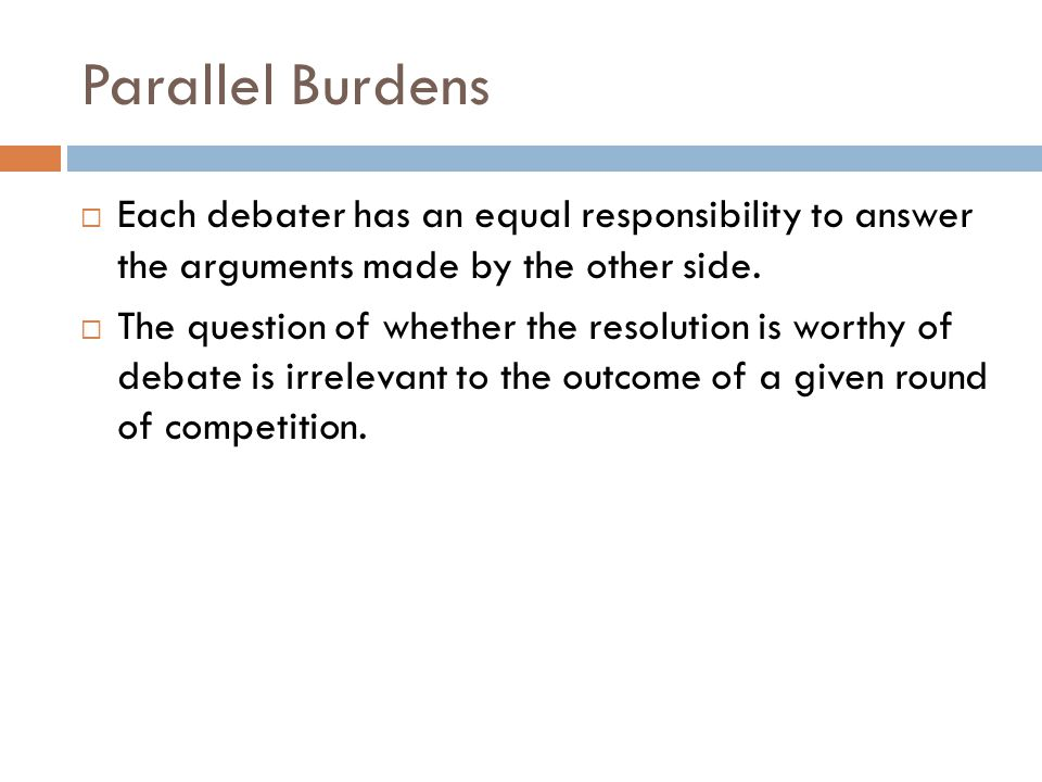 Parallel Burdens Each debater has an equal responsibility to answer the arguments made by the other side.