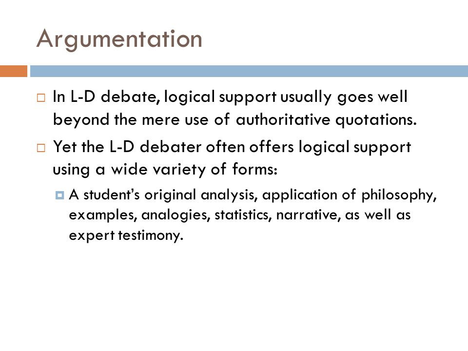 Argumentation In L-D debate, logical support usually goes well beyond the mere use of authoritative quotations.
