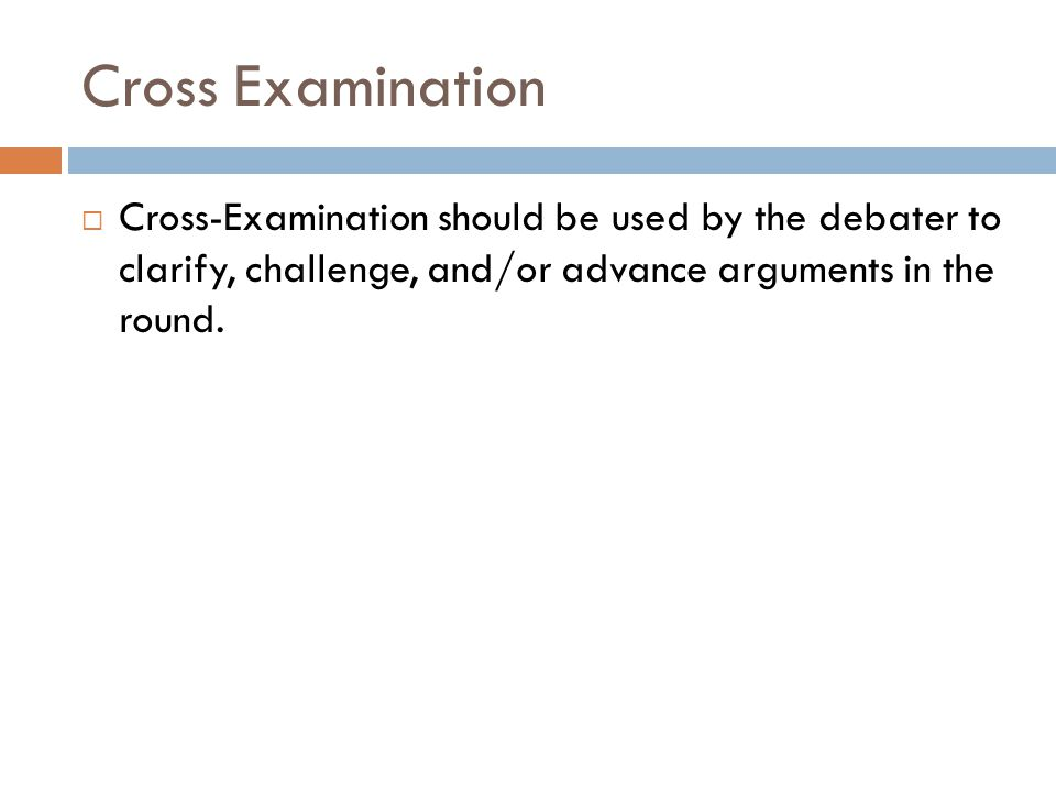 Cross Examination Cross-Examination should be used by the debater to clarify, challenge, and/or advance arguments in the round.