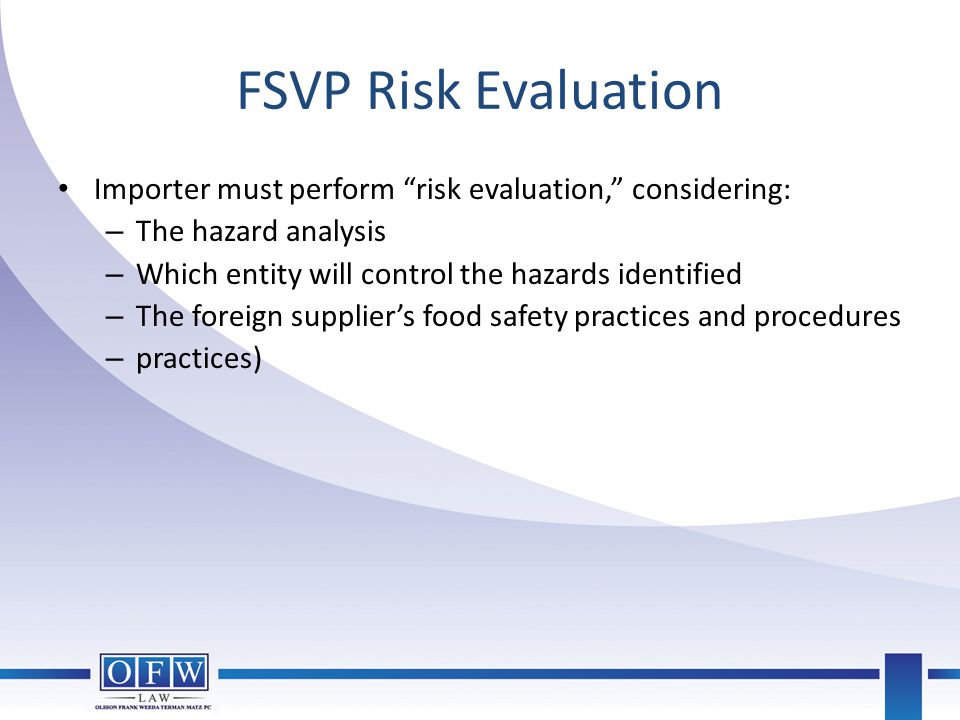 FSVP Risk Evaluation Importer must perform risk evaluation, considering: The hazard analysis. Which entity will control the hazards identified.