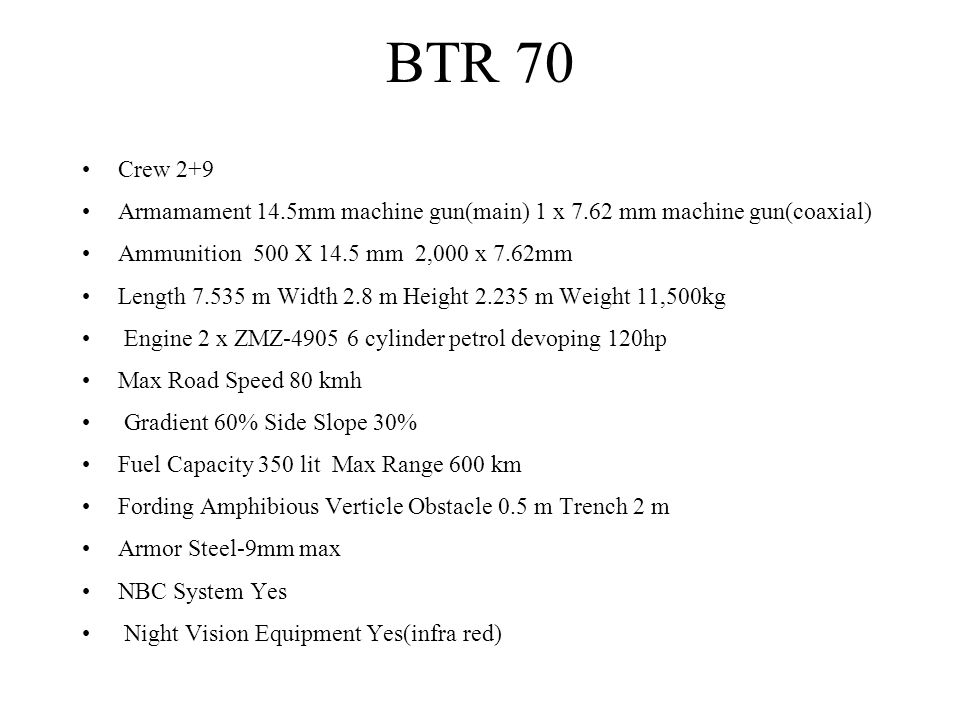 BTR 70 Crew 2+9. Armamament 14.5mm machine gun(main) 1 x 7.62 mm machine gun(coaxial) Ammunition 500 X 14.5 mm 2,000 x 7.62mm.