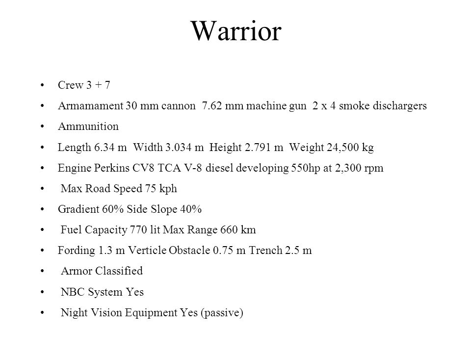 Warrior Crew 3 + 7. Armamament 30 mm cannon 7.62 mm machine gun 2 x 4 smoke dischargers. Ammunition.