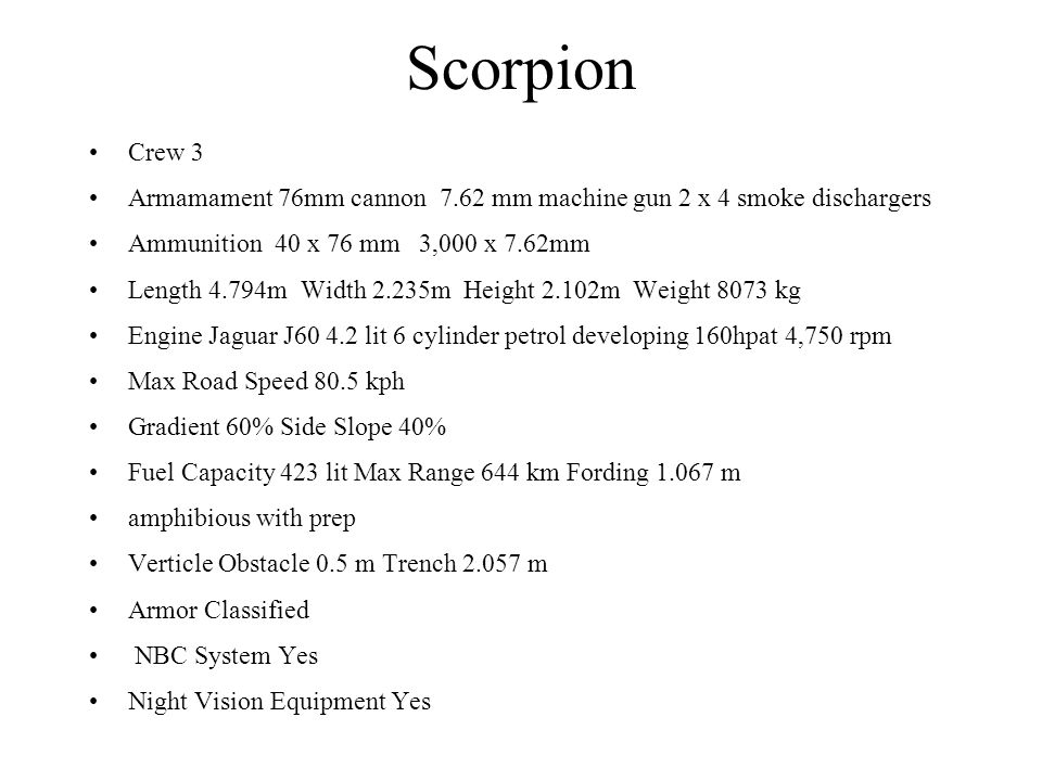 Scorpion Crew 3. Armamament 76mm cannon 7.62 mm machine gun 2 x 4 smoke dischargers. Ammunition 40 x 76 mm 3,000 x 7.62mm.
