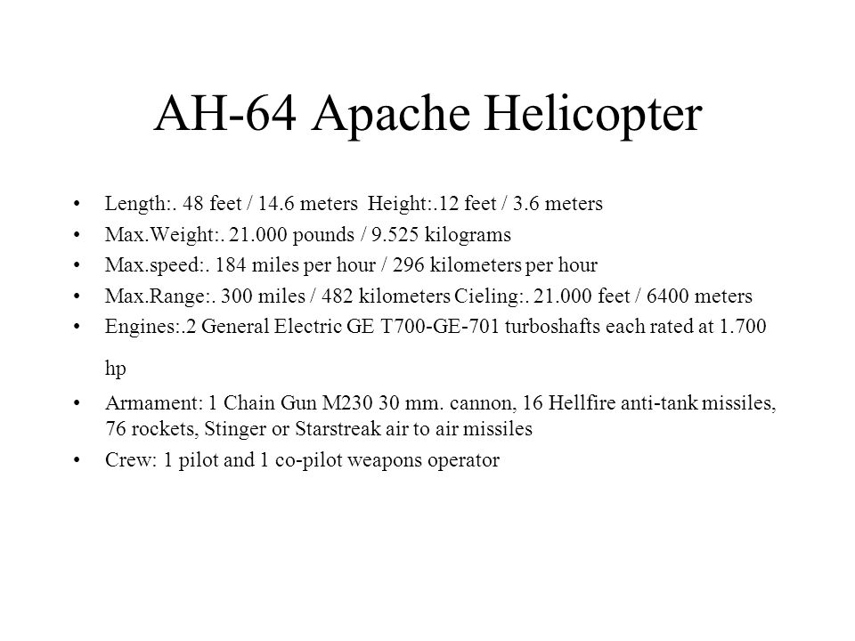 AH-64 Apache Helicopter Length:. 48 feet / 14.6 meters Height:.12 feet / 3.6 meters. Max.Weight:. 21.000 pounds / 9.525 kilograms.