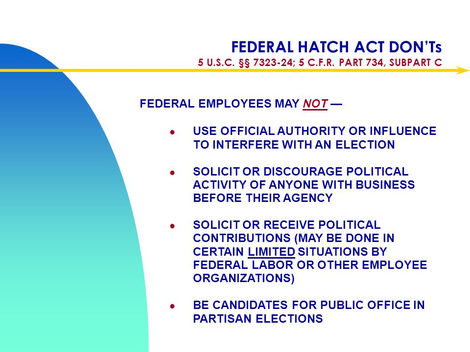 Apr-17 FEDERAL HATCH ACT DON'Ts 5 U.S.C. §§ 7323-24; 5 C.F.R. PART 734, SUBPART C. FEDERAL EMPLOYEES MAY NOT —