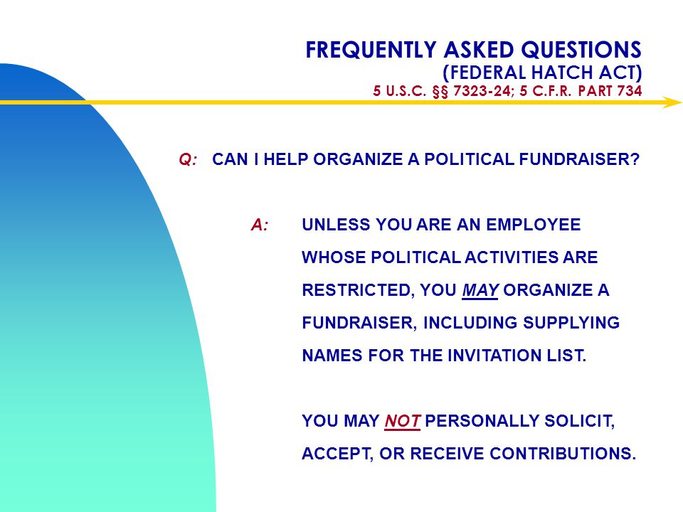 Apr-17 FREQUENTLY ASKED QUESTIONS (FEDERAL HATCH ACT) 5 U.S.C. §§ 7323-24; 5 C.F.R. PART 734. Q: CAN I HELP ORGANIZE A POLITICAL FUNDRAISER
