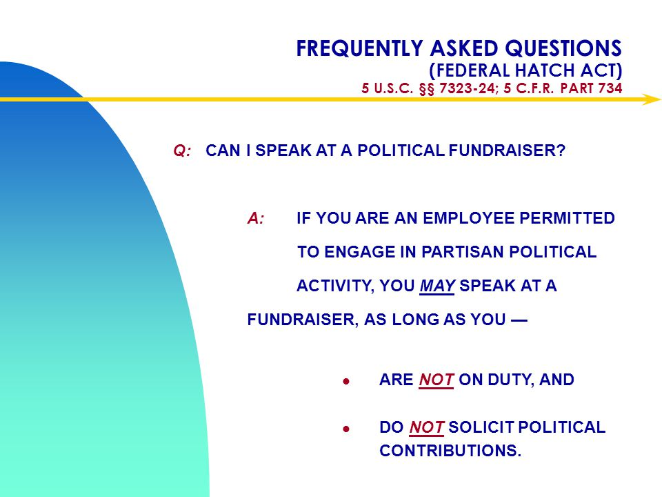 Apr-17 FREQUENTLY ASKED QUESTIONS (FEDERAL HATCH ACT) 5 U.S.C. §§ 7323-24; 5 C.F.R. PART 734. Q: CAN I SPEAK AT A POLITICAL FUNDRAISER