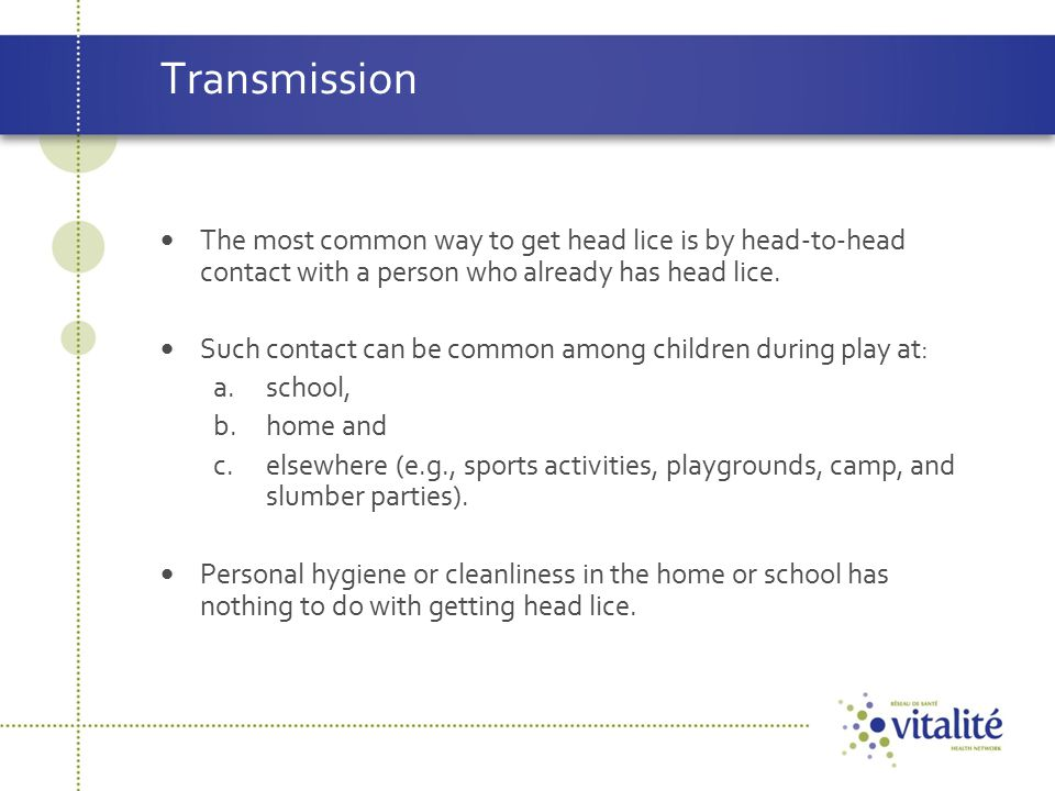Transmission The most common way to get head lice is by head-to-head contact with a person who already has head lice.
