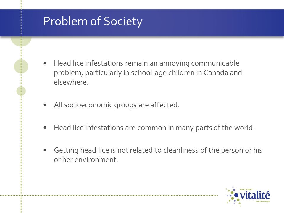 Problem of Society Head lice infestations remain an annoying communicable problem, particularly in school-age children in Canada and elsewhere.