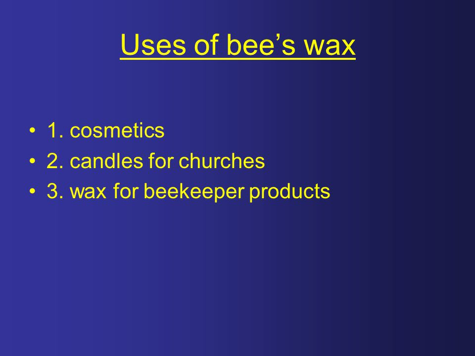 Uses of bee's wax 1. cosmetics 2. candles for churches