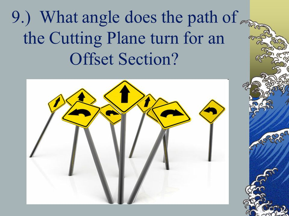 9.) What angle does the path of the Cutting Plane turn for an Offset Section