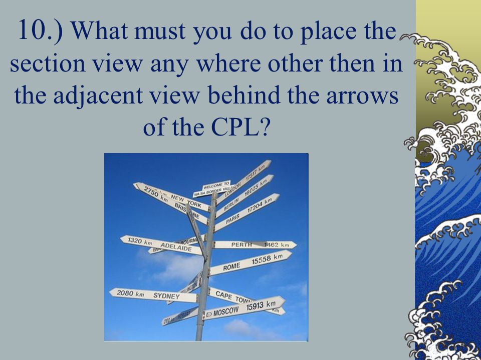 10.) What must you do to place the section view any where other then in the adjacent view behind the arrows of the CPL