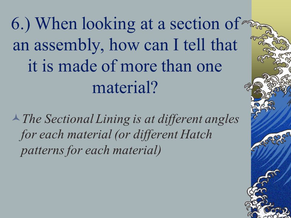 6.) When looking at a section of an assembly, how can I tell that it is made of more than one material
