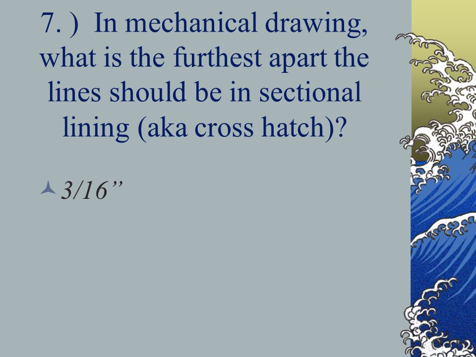 7. ) In mechanical drawing, what is the furthest apart the lines should be in sectional lining (aka cross hatch)