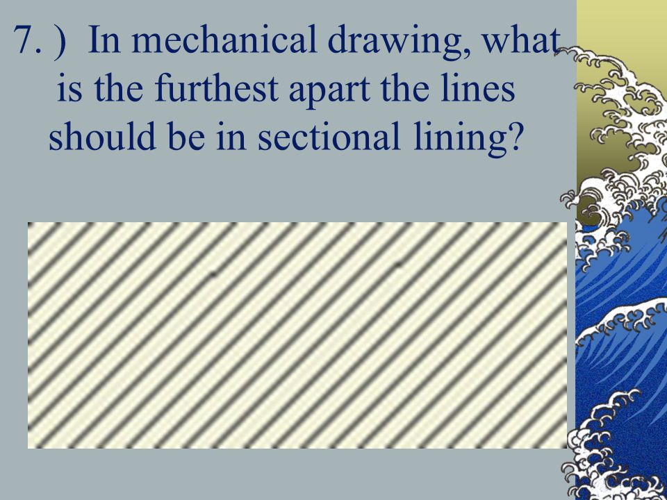 7. ) In mechanical drawing, what is the furthest apart the lines should be in sectional lining