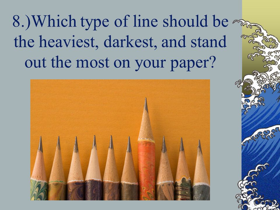 8.)Which type of line should be the heaviest, darkest, and stand out the most on your paper