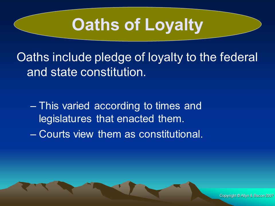 Oaths of Loyalty Oaths include pledge of loyalty to the federal and state constitution.