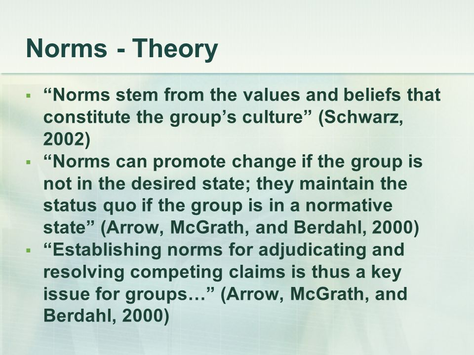 Norms - Theory Norms stem from the values and beliefs that constitute the group's culture (Schwarz, 2002)
