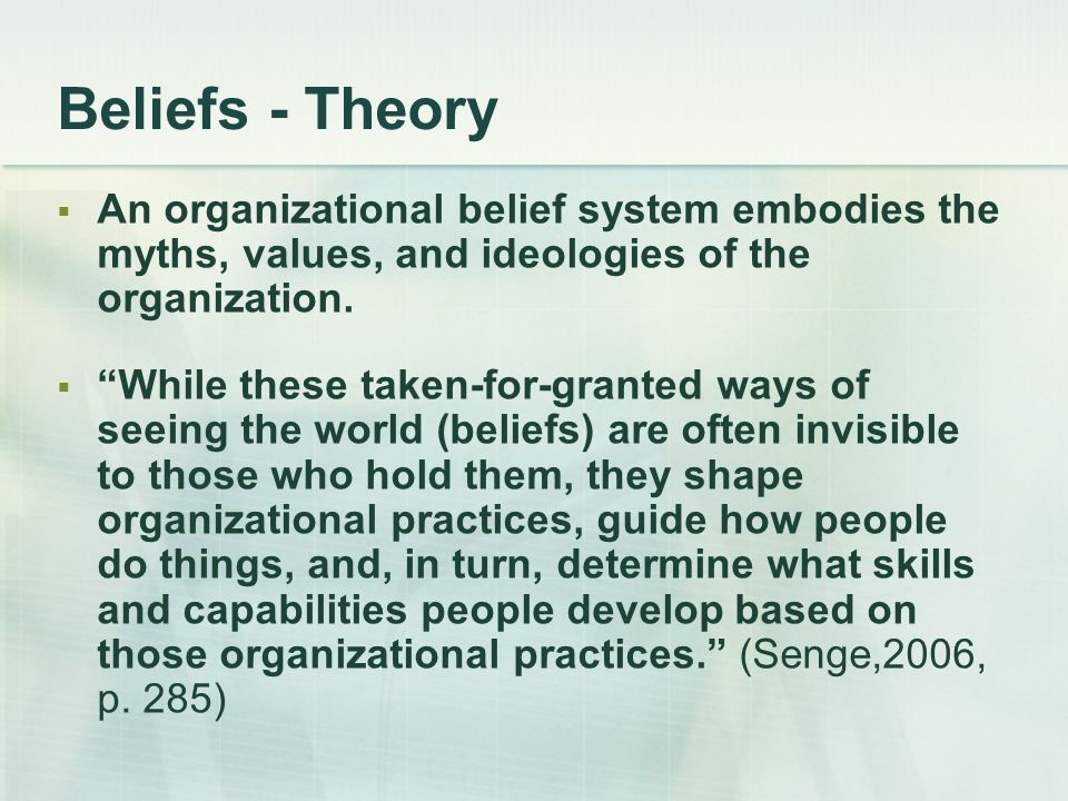 Beliefs - Theory An organizational belief system embodies the myths, values, and ideologies of the organization.