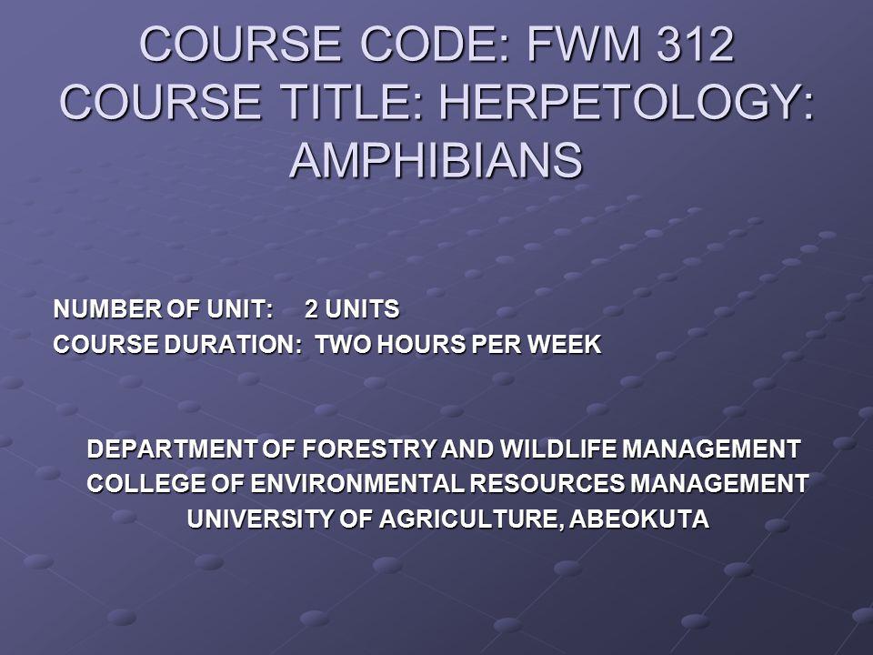 COURSE CODE: FWM 312 COURSE TITLE: HERPETOLOGY: AMPHIBIANS
