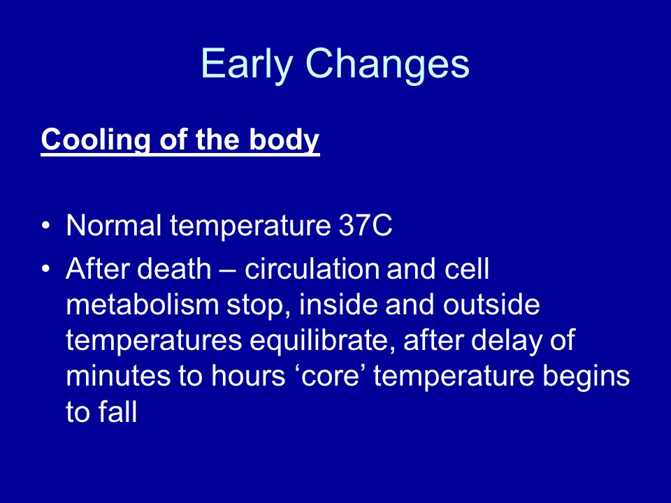 Early Changes Cooling of the body Normal temperature 37C