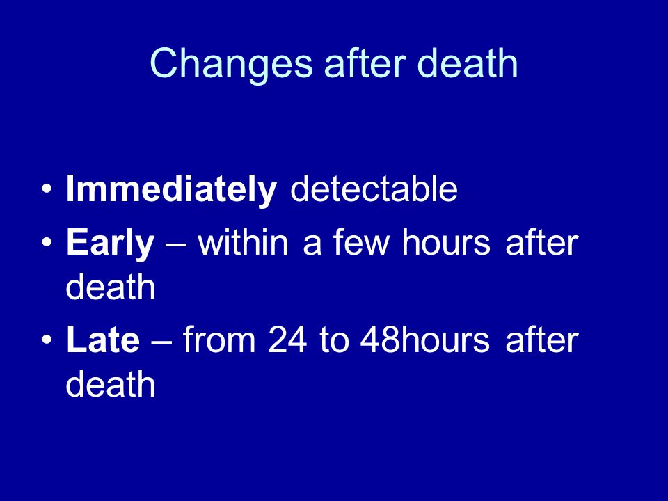 Changes after death Immediately detectable
