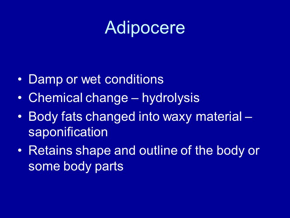 Adipocere Damp or wet conditions Chemical change – hydrolysis