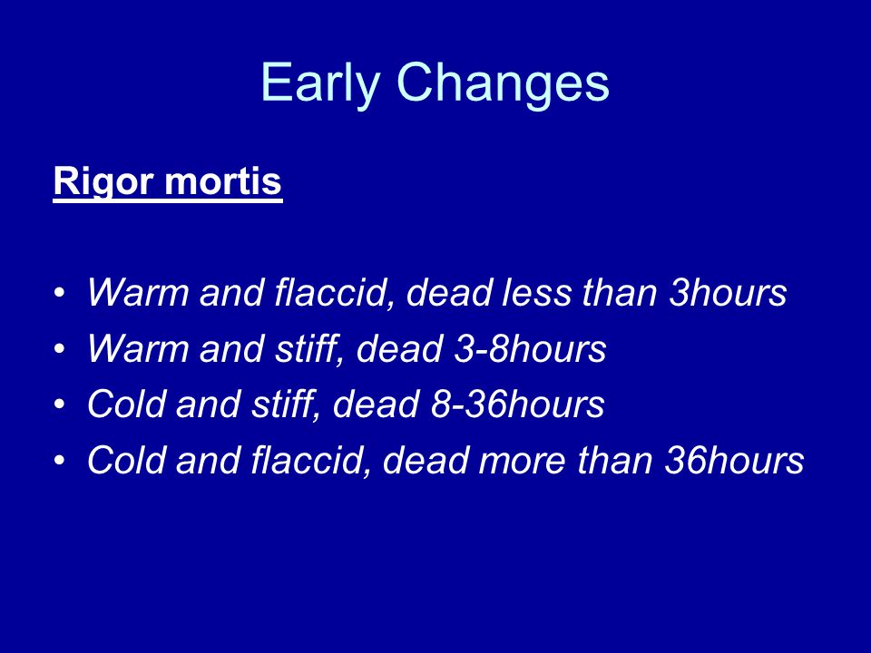 Early Changes Rigor mortis Warm and flaccid, dead less than 3hours