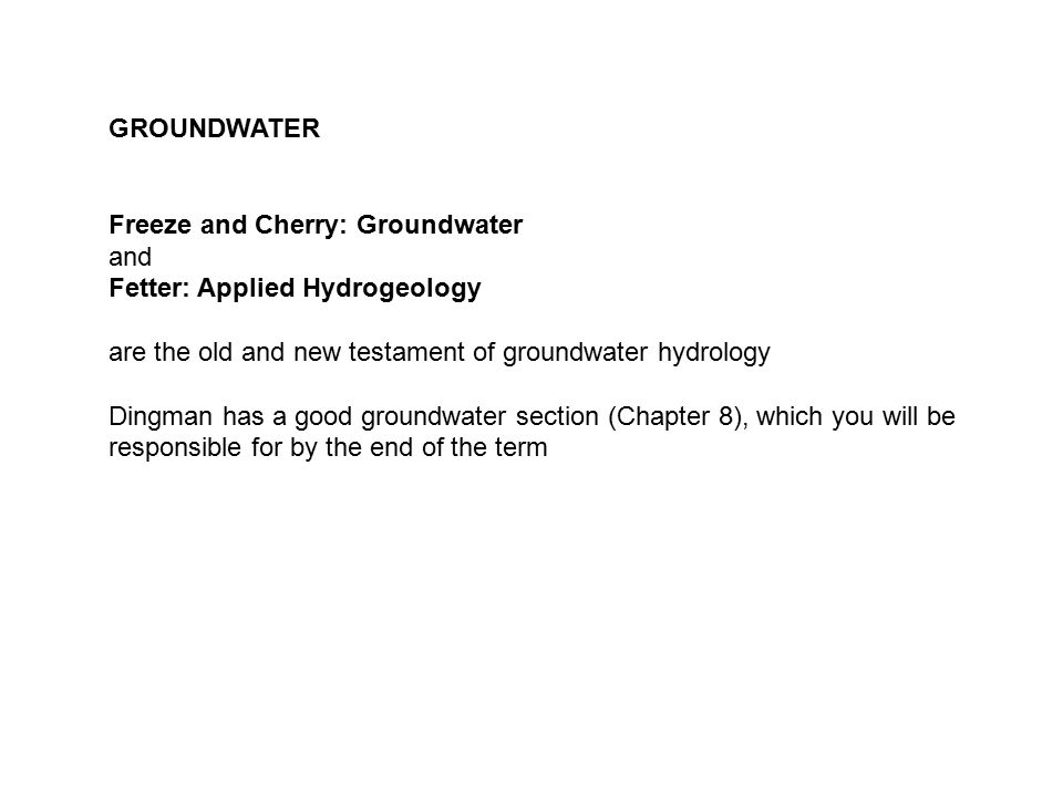 GROUNDWATER Freeze and Cherry: Groundwater. and. Fetter: Applied Hydrogeology. are the old and new testament of groundwater hydrology.
