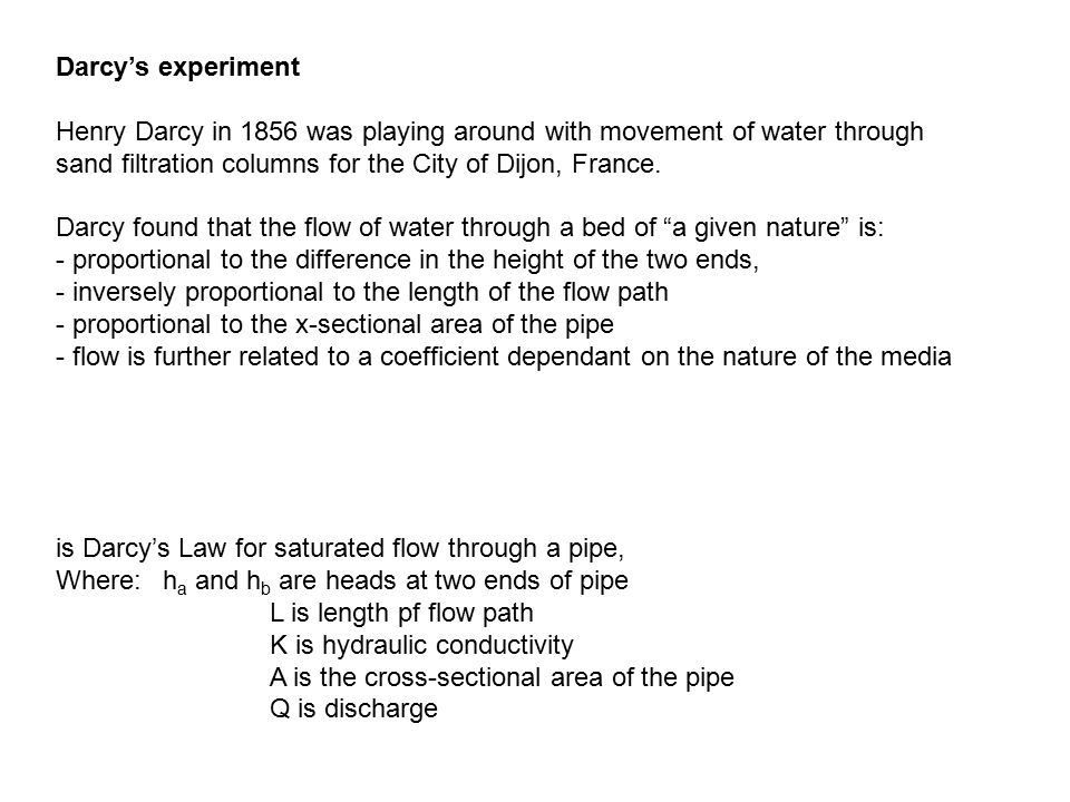 Darcy's experiment Henry Darcy in 1856 was playing around with movement of water through sand filtration columns for the City of Dijon, France.