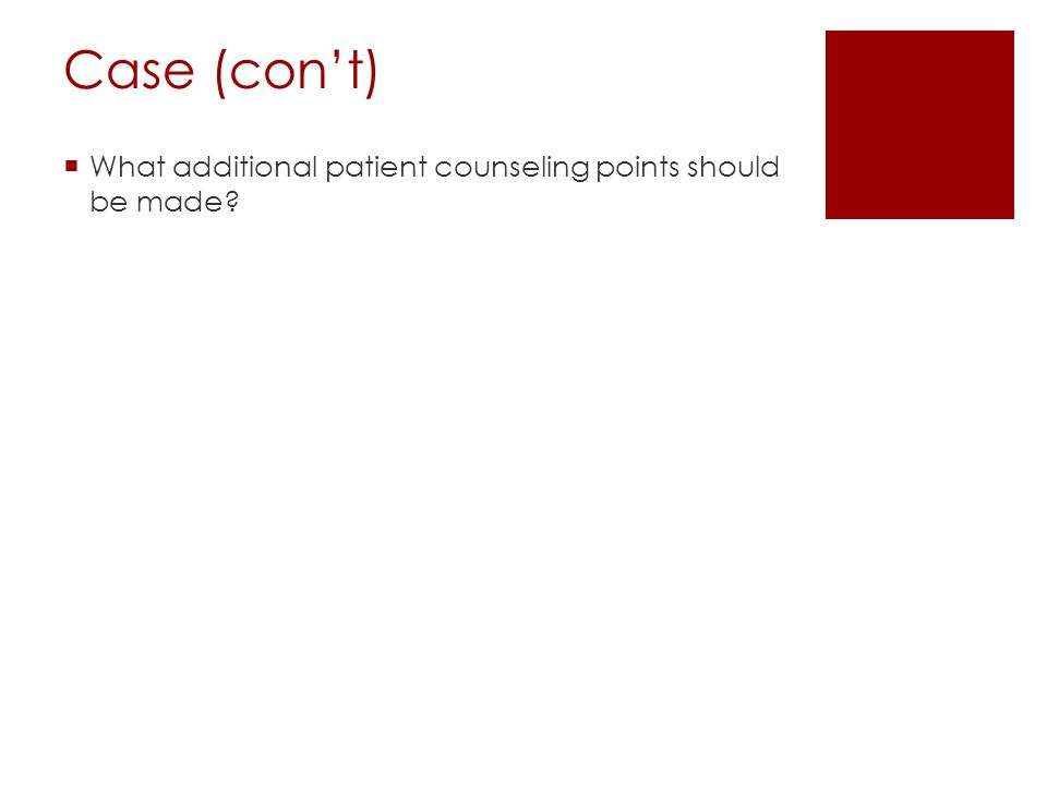 Case (con't) What additional patient counseling points should be made