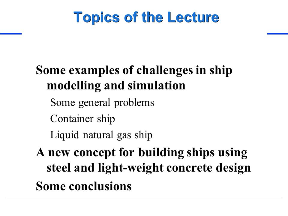 Topics of the Lecture Some examples of challenges in ship modelling and simulation. Some general problems.