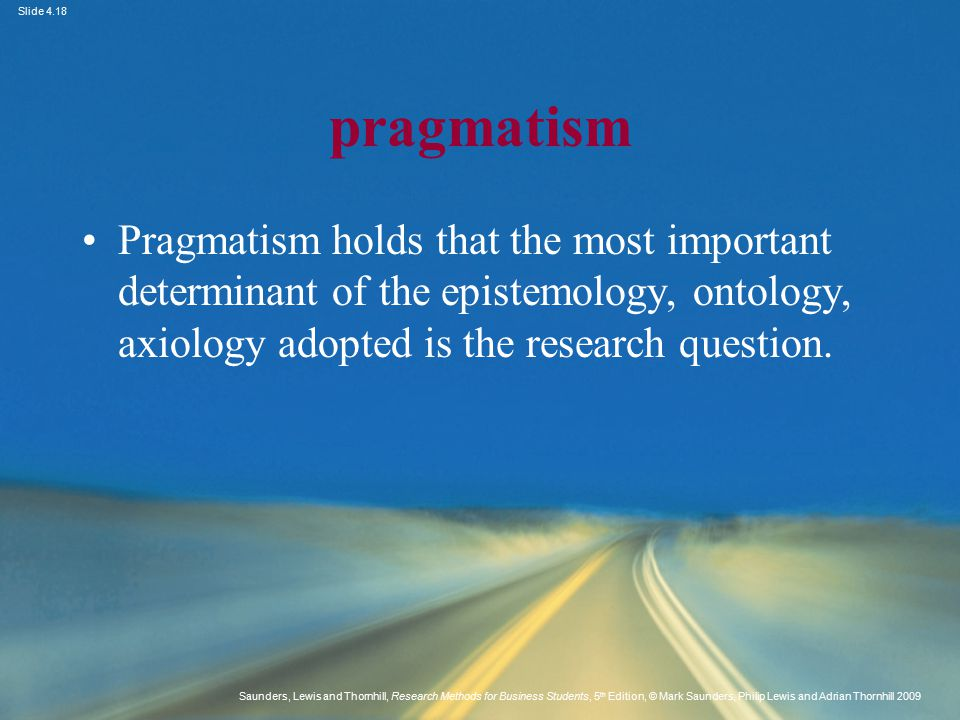 pragmatism Pragmatism holds that the most important determinant of the epistemology, ontology, axiology adopted is the research question.