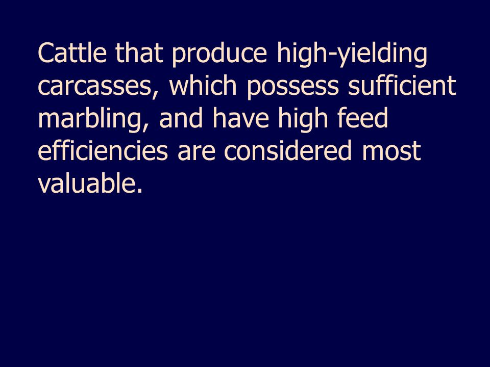 Cattle that produce high-yielding carcasses, which possess sufficient marbling, and have high feed efficiencies are considered most valuable.