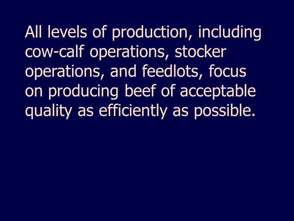 All levels of production, including cow-calf operations, stocker operations, and feedlots, focus on producing beef of acceptable quality as efficiently as possible.